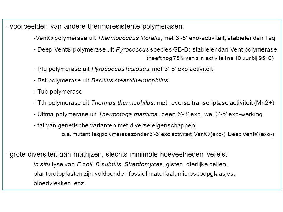 - voorbeelden van andere thermoresistente polymerasen: -Vent® polymerase uit Thermococcus litoralis, mét 3'-5' exo-activiteit, stabieler dan Taq - Dee