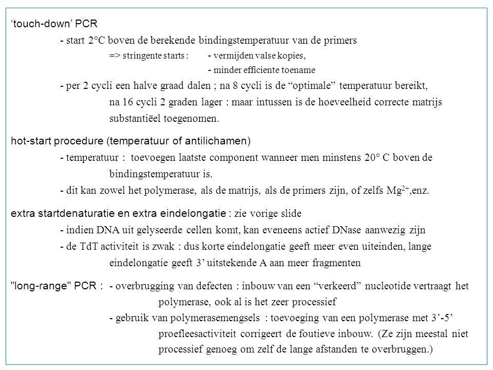 'touch-down' PCR - start 2°C boven de berekende bindingstemperatuur van de primers => stringente starts : - vermijden valse kopies, - minder efficient