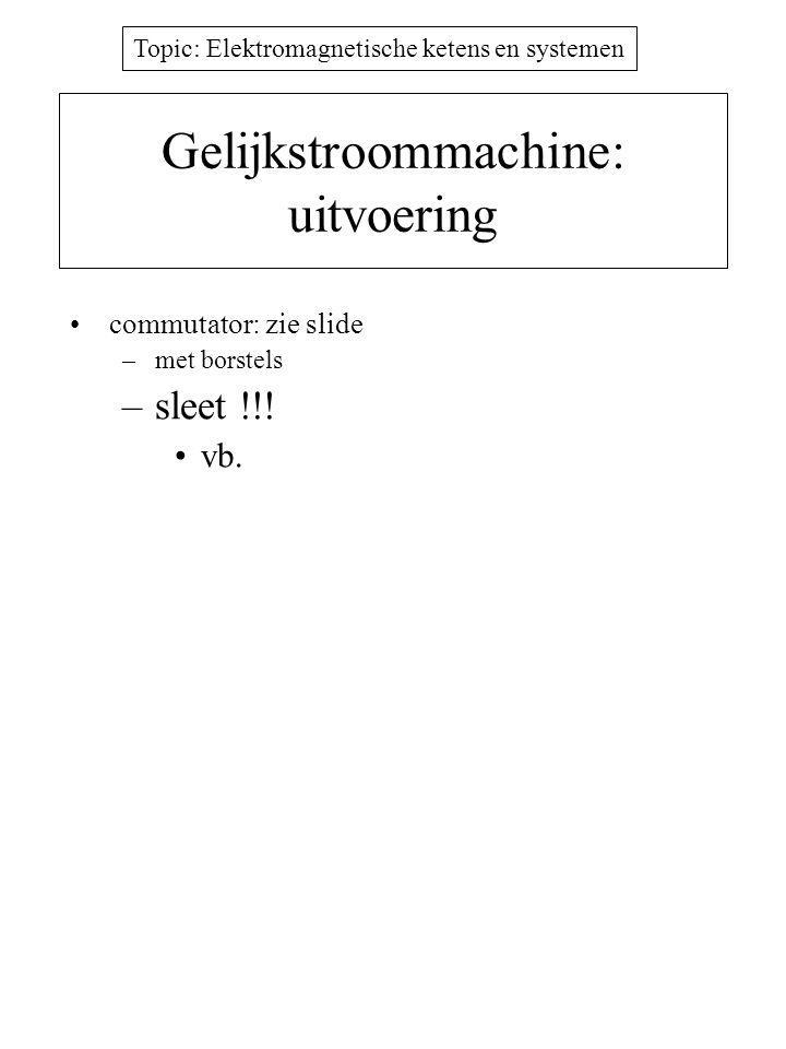 Topic: Elektromagnetische ketens en systemen Gelijkstroommachine: uitvoering commutator: zie slide –met borstels –sleet !!.
