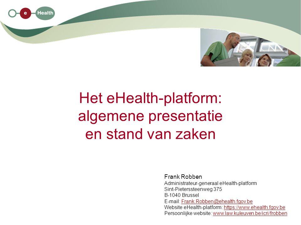 Het eHealth-platform: algemene presentatie en stand van zaken Frank Robben Administrateur-generaal eHealth-platform Sint-Pieterssteenweg 375 B-1040 Br