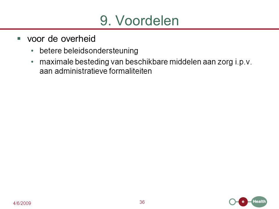 36 4/6/2009 9. Voordelen  voor de overheid betere beleidsondersteuning maximale besteding van beschikbare middelen aan zorg i.p.v. aan administratiev
