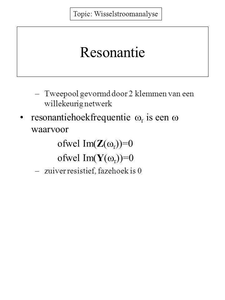 Topic: Wisselstroomanalyse Resonantie –Tweepool gevormd door 2 klemmen van een willekeurig netwerk resonantiehoekfrequentie  r is een  waarvoor ofwe