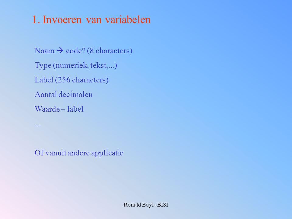 Ronald Buyl - BISI 1.Invoeren van variabelen Naam  code? (8 characters) Type (numeriek, tekst,...) Label (256 characters) Aantal decimalen Waarde – l