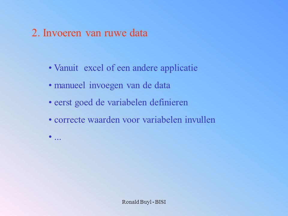 Ronald Buyl - BISI 2. Invoeren van ruwe data Vanuit excel of een andere applicatie manueel invoegen van de data eerst goed de variabelen definieren co
