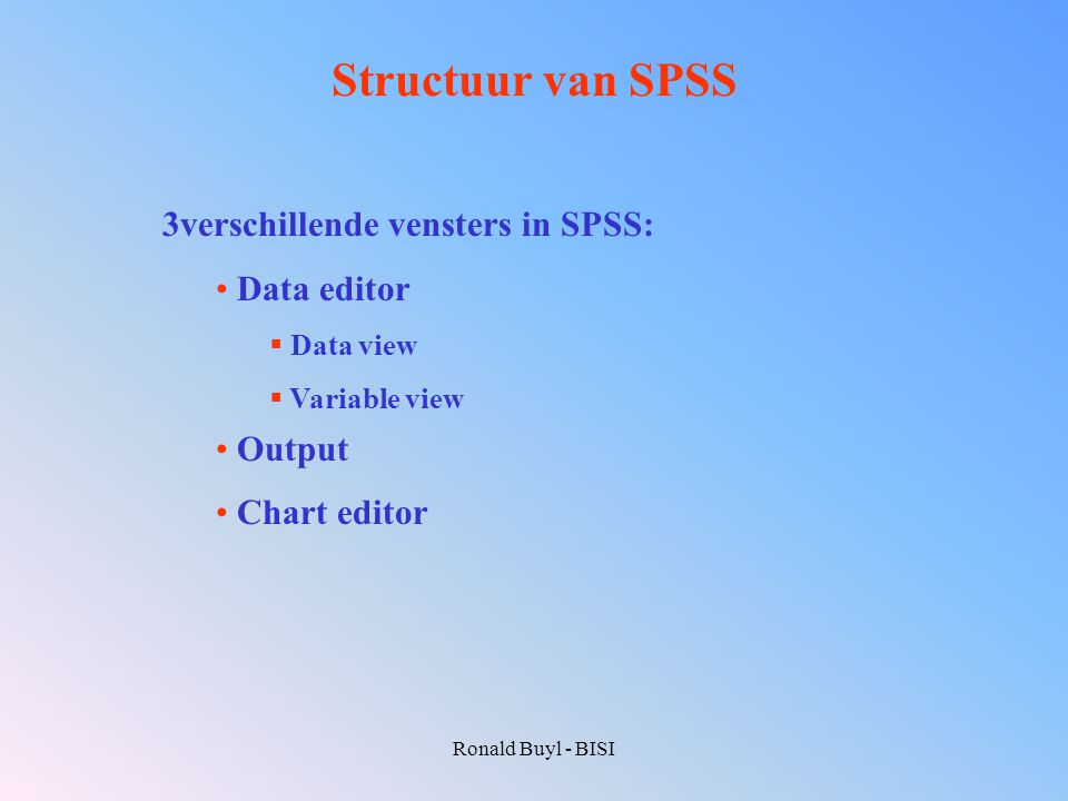 Ronald Buyl - BISI Structuur van SPSS 3verschillende vensters in SPSS: Data editor  Data view  Variable view Output Chart editor