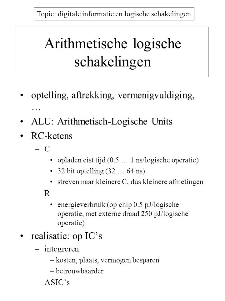 Topic: digitale informatie en logische schakelingen Arithmetische logische schakelingen optelling, aftrekking, vermenigvuldiging, … ALU: Arithmetisch-