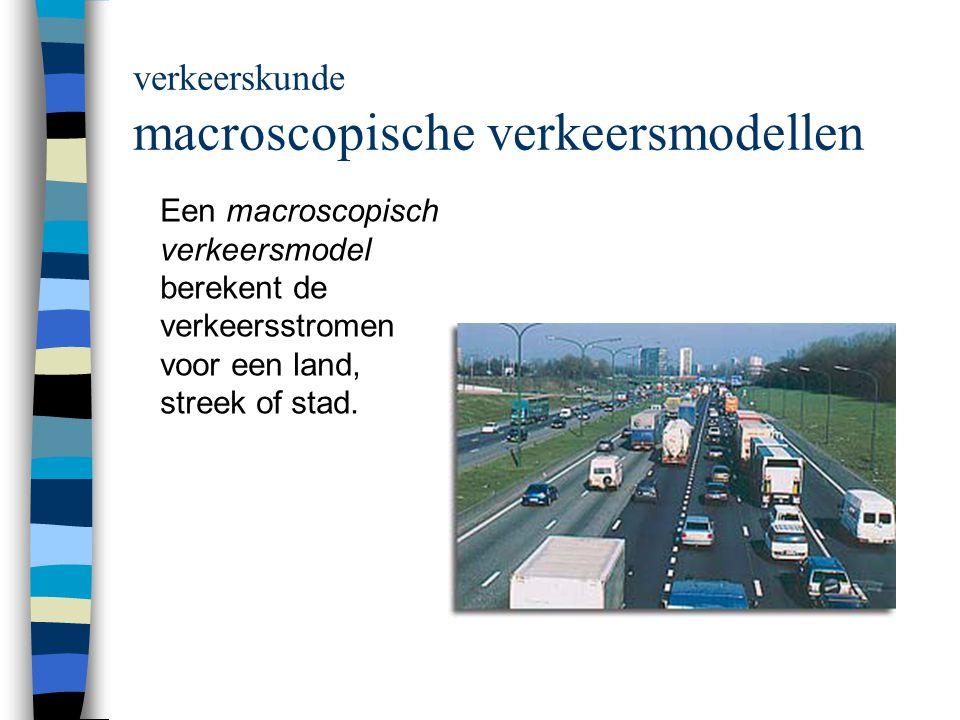 verkeerskunde macroscopische verkeersmodellen Een macroscopisch verkeersmodel berekent de verkeersstromen voor een land, streek of stad.
