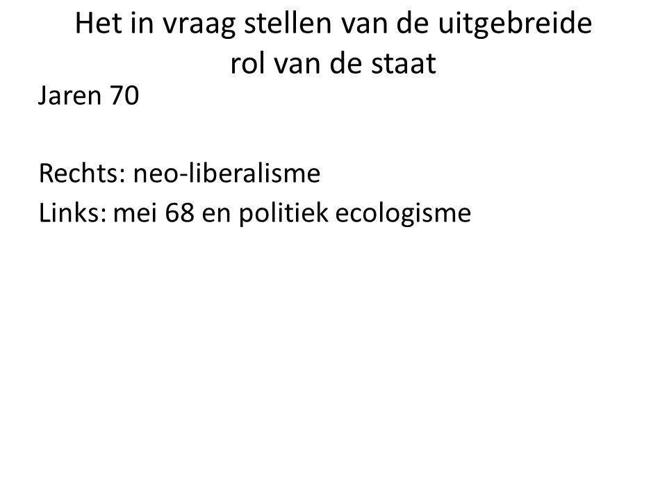 Het in vraag stellen van de uitgebreide rol van de staat Jaren 70 Rechts: neo-liberalisme Links: mei 68 en politiek ecologisme