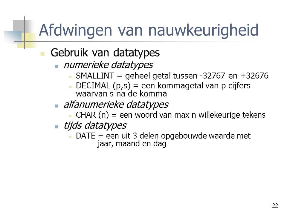 22 Afdwingen van nauwkeurigheid Gebruik van datatypes numerieke datatypes SMALLINT = geheel getal tussen -32767 en +32676 DECIMAL (p,s) = een kommaget