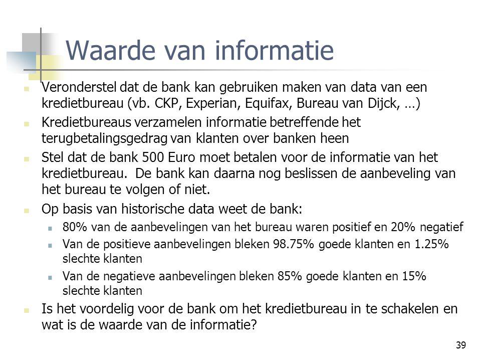 39 Waarde van informatie Veronderstel dat de bank kan gebruiken maken van data van een kredietbureau (vb. CKP, Experian, Equifax, Bureau van Dijck, …)