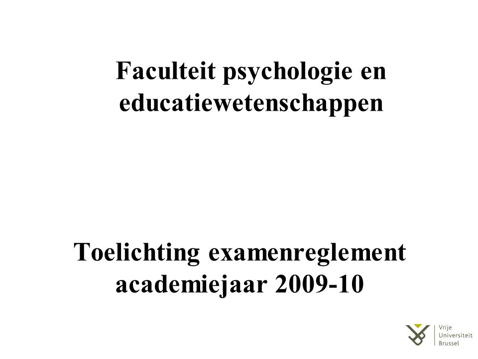 Toelichting examenreglement academiejaar 2009-10 Faculteit psychologie en educatiewetenschappen