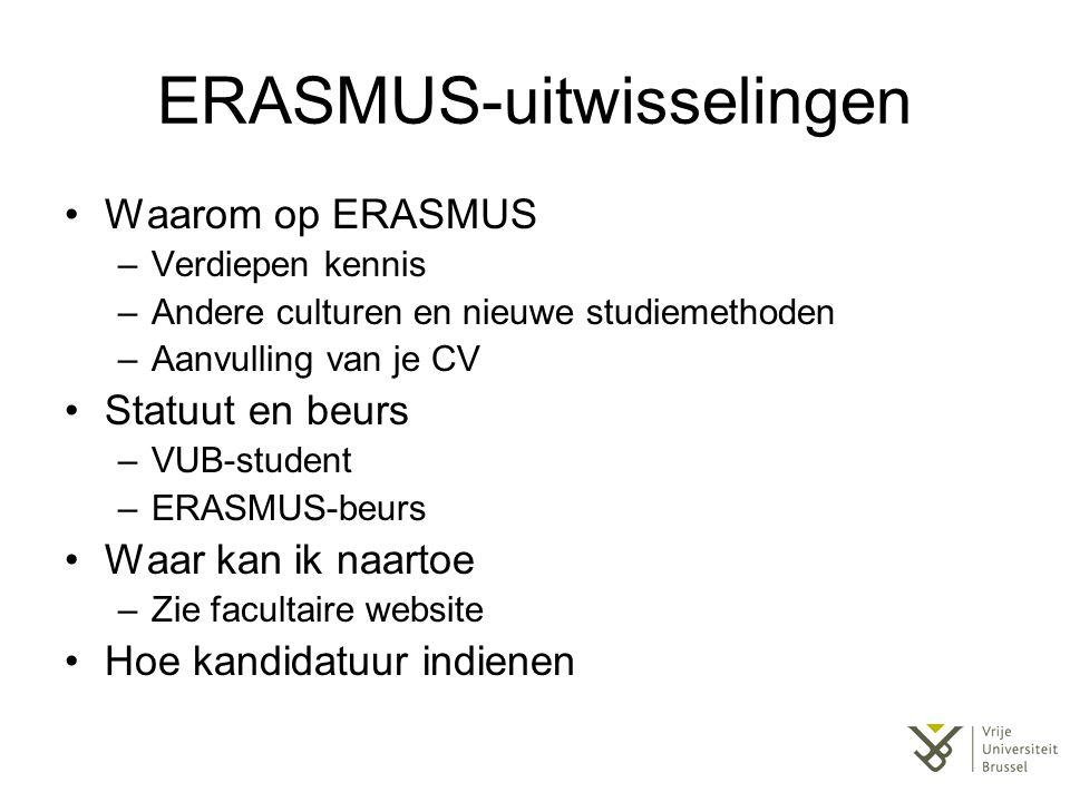 ERASMUS-uitwisselingen Waarom op ERASMUS –Verdiepen kennis –Andere culturen en nieuwe studiemethoden –Aanvulling van je CV Statuut en beurs –VUB-student –ERASMUS-beurs Waar kan ik naartoe –Zie facultaire website Hoe kandidatuur indienen