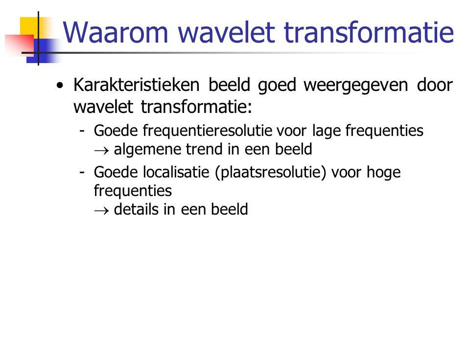 Waarom wavelet transformatie Karakteristieken beeld goed weergegeven door wavelet transformatie: -Goede frequentieresolutie voor lage frequenties  al