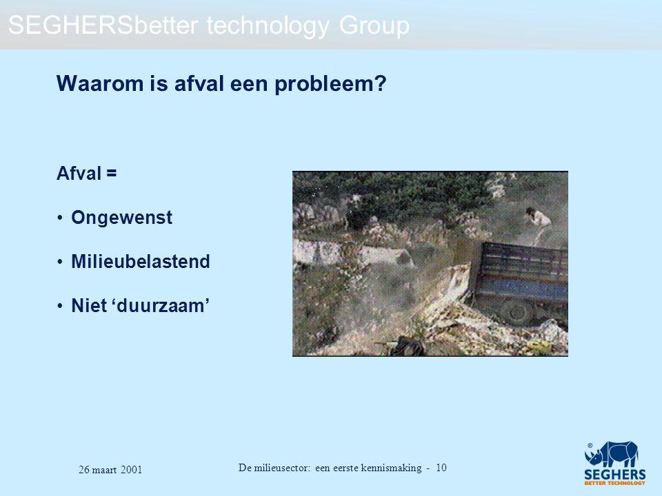 SEGHERSbetter technology Group De milieusector: een eerste kennismaking - 10 26 maart 2001 Waarom is afval een probleem? Afval = Ongewenst Milieubelas