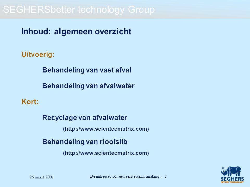 SEGHERSbetter technology Group De milieusector: een eerste kennismaking - 34 26 maart 2001 Voornaamste karakteristieken van samenstelling 1 bevolkingsequivalent (b.e.) = 180 l/d - 54 g/d BZV - 190 g/d TVS - 90 g/d TZVS BZV: (Biochemisch ZuurstofVerbruik): hoeveelheid organisch materiaal dat kan geoxideerd worden door micro- organismen TVS: Totaal Vaste Stoffen TZVS: Totaal Zwevende Vaste Stoffen