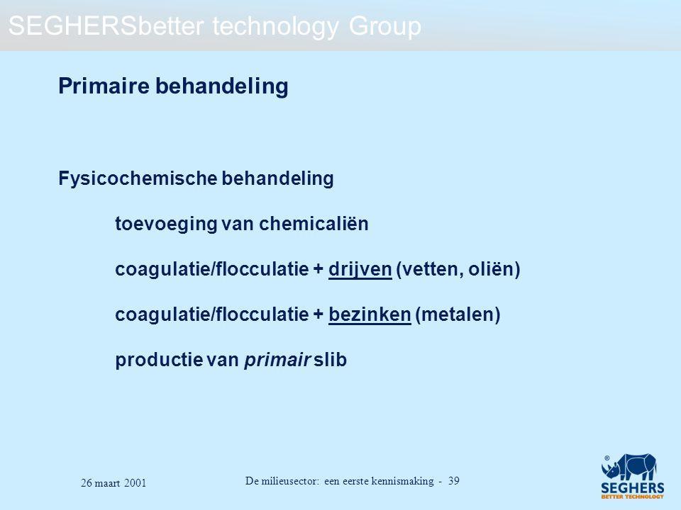 SEGHERSbetter technology Group De milieusector: een eerste kennismaking - 39 26 maart 2001 Primaire behandeling Fysicochemische behandeling toevoeging