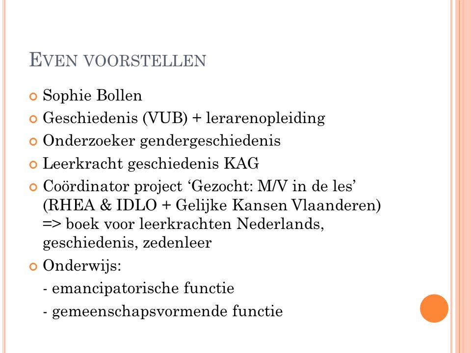 E VEN VOORSTELLEN Sophie Bollen Geschiedenis (VUB) + lerarenopleiding Onderzoeker gendergeschiedenis Leerkracht geschiedenis KAG Coördinator project 'Gezocht: M/V in de les' (RHEA & IDLO + Gelijke Kansen Vlaanderen) => boek voor leerkrachten Nederlands, geschiedenis, zedenleer Onderwijs: - emancipatorische functie - gemeenschapsvormende functie