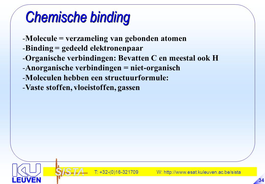 T: +32-(0)16-321709 W: http://www.esat.kuleuven.ac.be/sista 34 Chemische binding Chemische binding -Molecule = verzameling van gebonden atomen -Bindin