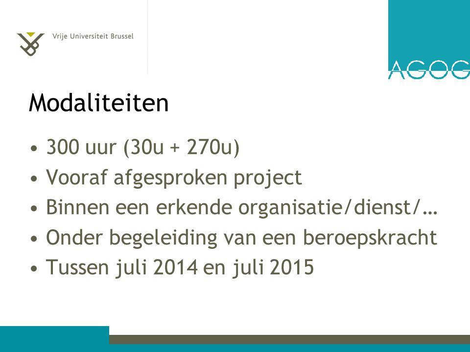 Modaliteiten 300 uur (30u + 270u) Vooraf afgesproken project Binnen een erkende organisatie/dienst/… Onder begeleiding van een beroepskracht Tussen juli 2014 en juli 2015