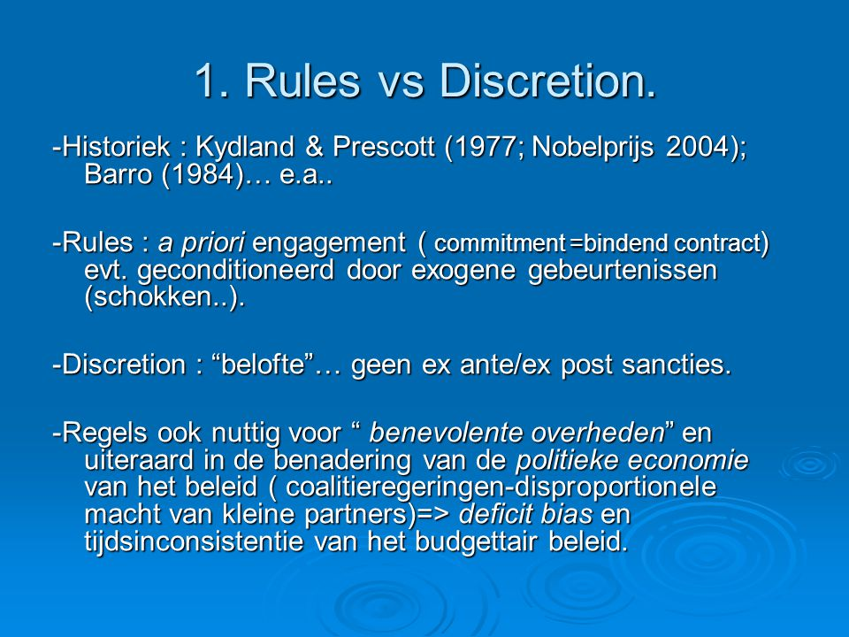 1. Rules vs Discretion. -Historiek : Kydland & Prescott (1977; Nobelprijs 2004); Barro (1984)… e.a.. -Rules : a priori engagement ( commitment =binden