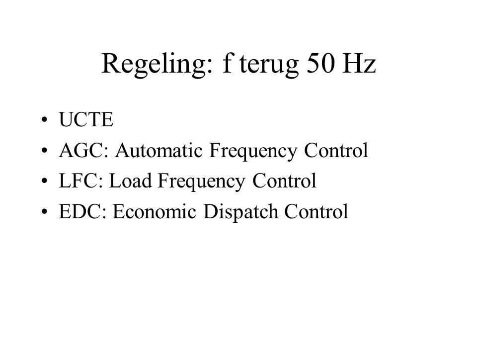 Regeling: f terug 50 Hz UCTE AGC: Automatic Frequency Control LFC: Load Frequency Control EDC: Economic Dispatch Control