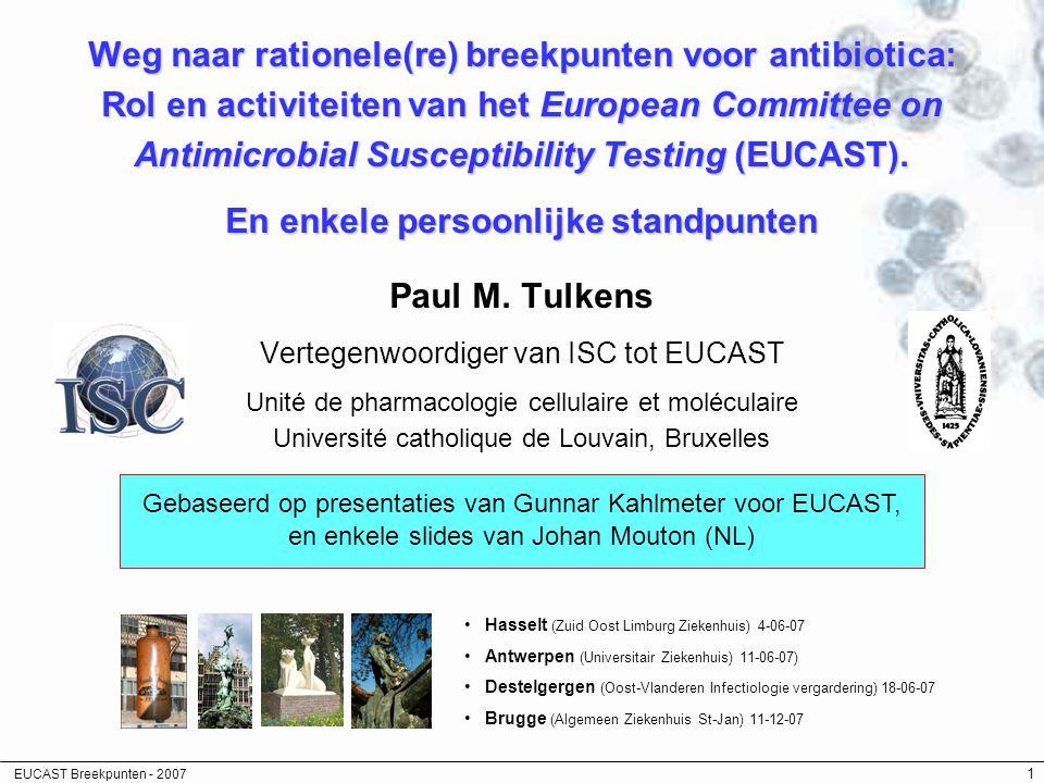 EUCAST Breekpunten - 2007 62 Belangenconflicten … en dankbetuigingen Belangenconflicten –onderzoekstoelagen van Bayer, Pfizer, Wyeth, GSK, … –Vergoedingen voor voordrachten: AstraZeneca, Aventis, Bayer, … –Presentiegeld van RIZIV en FOD Volksgezondheid Dankbetuigingen –Gunnar Kalhlmeter (voor slides en discussies) –ISC (en JC Pechère) voor benoeming als afgevaardigde bij EUCAST –Johan Mouton (voor inleiding tot de populatiefarmacokinetiek, slides, en discussies) –Apoth.