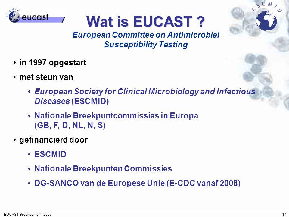 EUCAST Breekpunten - 2007 17 Wat is EUCAST ? Wat is EUCAST ? European Committee on Antimicrobial Susceptibility Testing in 1997 opgestart met steun va