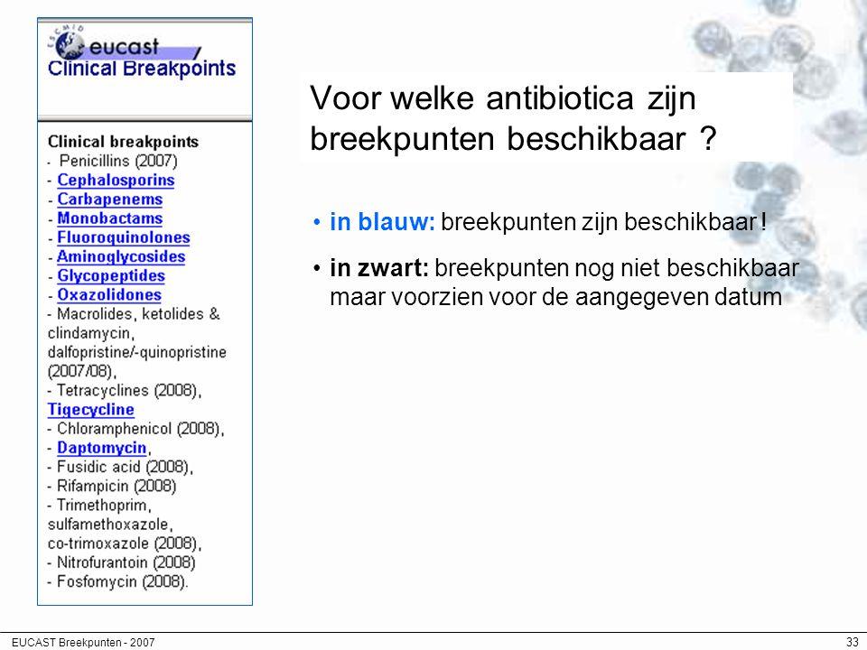 EUCAST Breekpunten - 2007 33 Voor welke antibiotica zijn breekpunten beschikbaar ? in blauw: breekpunten zijn beschikbaar ! in zwart: breekpunten nog