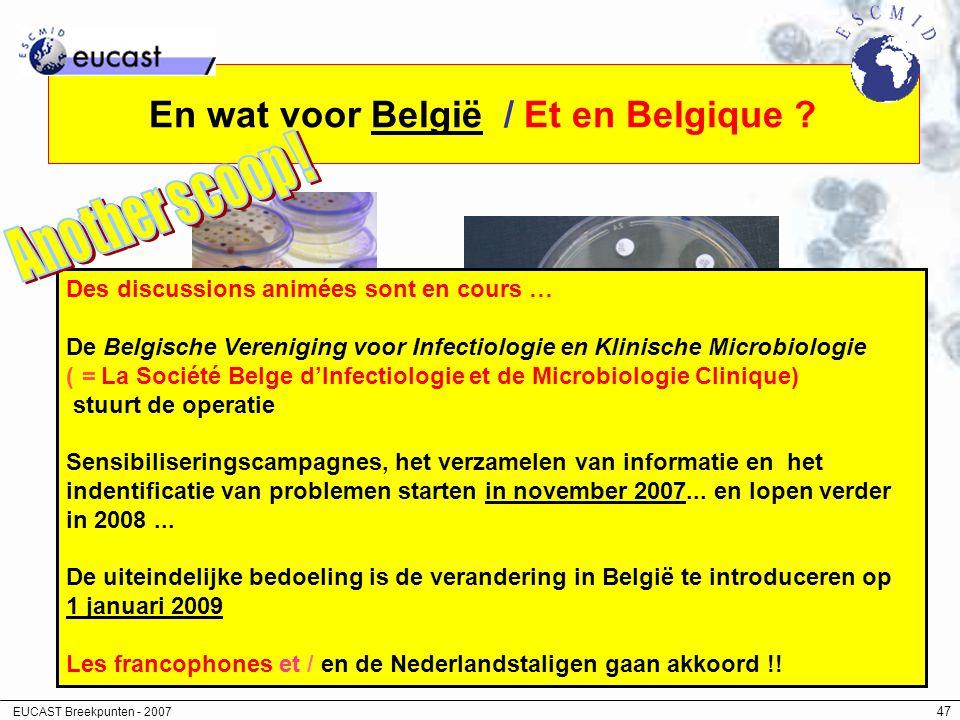 EUCAST Breekpunten - 2007 47 En wat voor België / Et en Belgique ? Des discussions animées sont en cours … De Belgische Vereniging voor Infectiologie