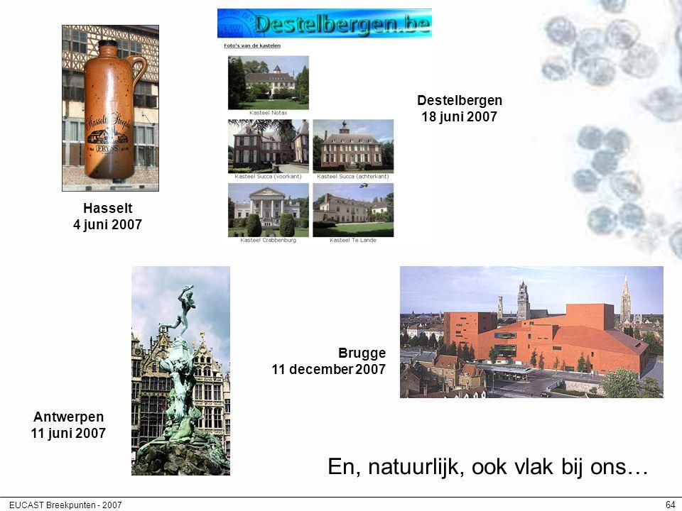 EUCAST Breekpunten - 2007 64 En, natuurlijk, ook vlak bij ons… Hasselt 4 juni 2007 Antwerpen 11 juni 2007 Destelbergen 18 juni 2007 Brugge 11 december