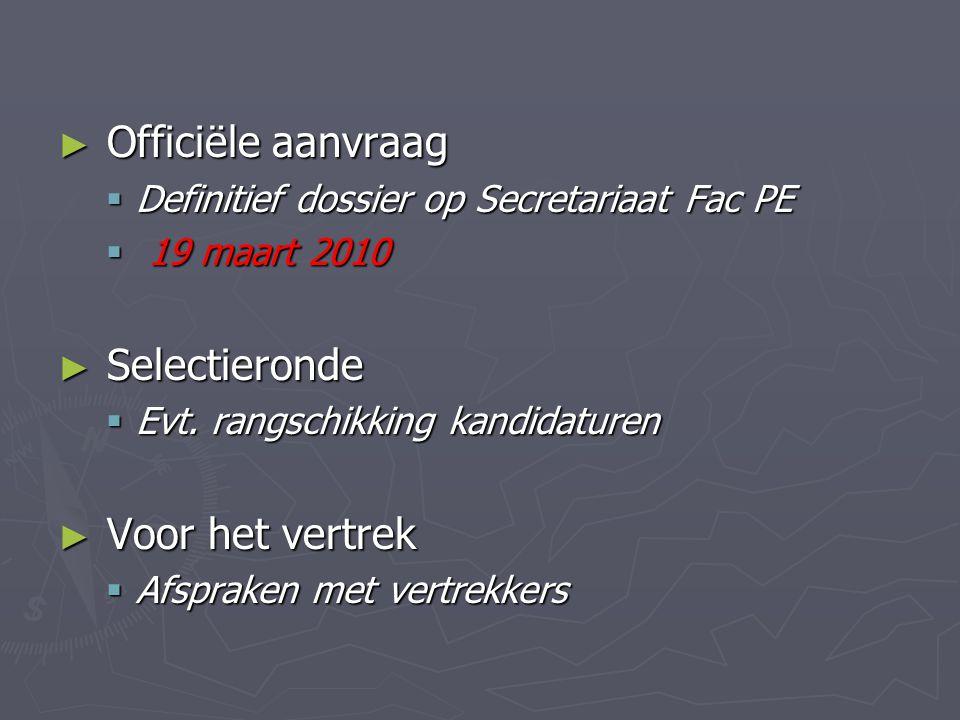 ► Officiële aanvraag  Definitief dossier op Secretariaat Fac PE  19 maart 2010 ► Selectieronde  Evt.