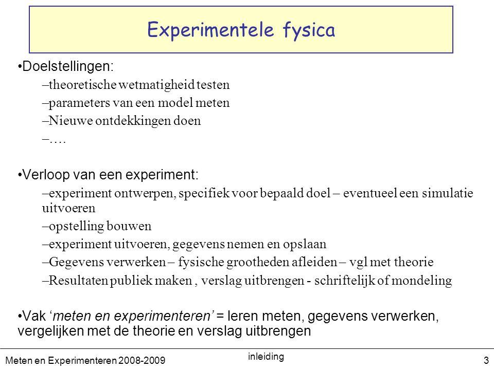 Meten en Experimenteren 2008-2009 inleiding 3 Experimentele fysica Doelstellingen: –theoretische wetmatigheid testen –parameters van een model meten –