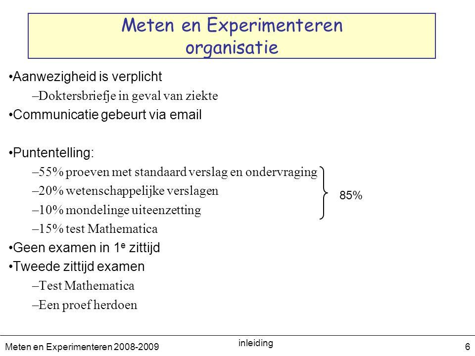 Meten en Experimenteren 2008-2009 inleiding 6 Meten en Experimenteren organisatie Aanwezigheid is verplicht –Doktersbriefje in geval van ziekte Commun