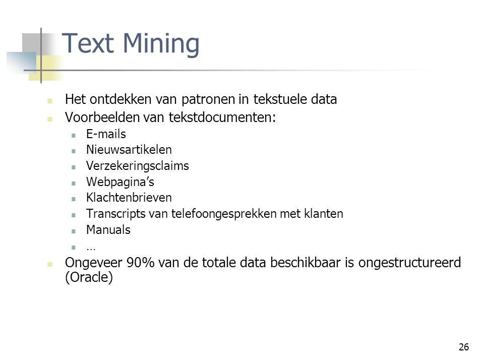 26 Text Mining Het ontdekken van patronen in tekstuele data Voorbeelden van tekstdocumenten: E-mails Nieuwsartikelen Verzekeringsclaims Webpagina's Kl