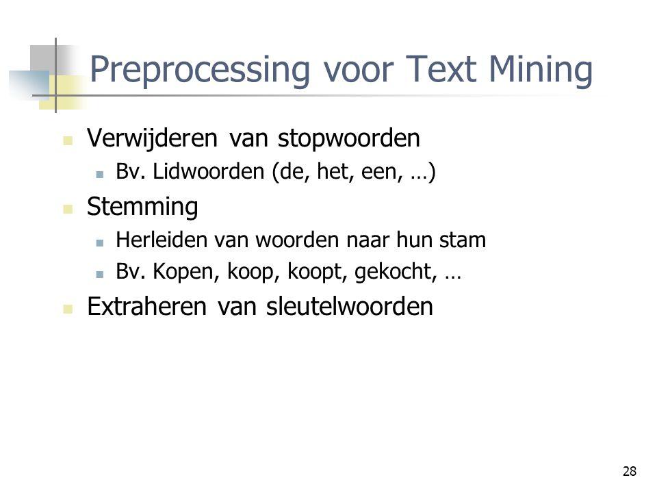 28 Preprocessing voor Text Mining Verwijderen van stopwoorden Bv. Lidwoorden (de, het, een, …) Stemming Herleiden van woorden naar hun stam Bv. Kopen,