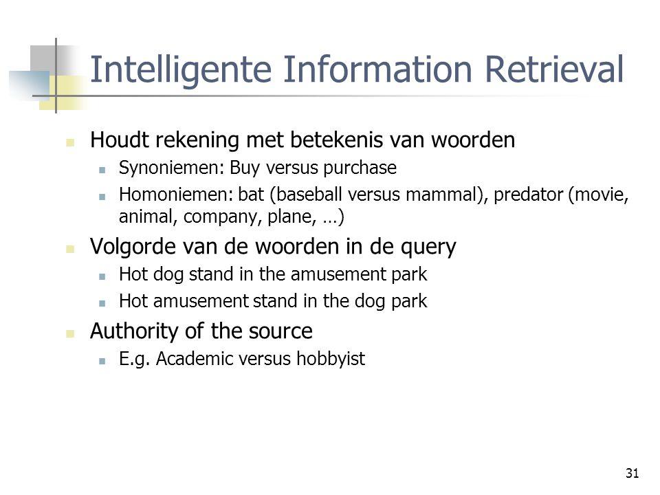 31 Intelligente Information Retrieval Houdt rekening met betekenis van woorden Synoniemen: Buy versus purchase Homoniemen: bat (baseball versus mammal