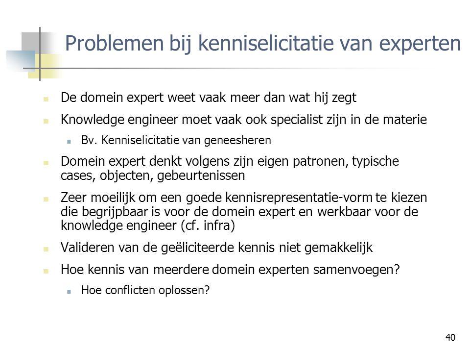 40 Problemen bij kenniselicitatie van experten De domein expert weet vaak meer dan wat hij zegt Knowledge engineer moet vaak ook specialist zijn in de