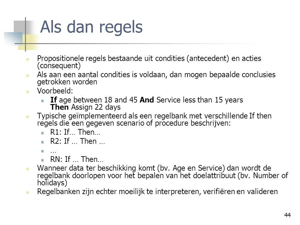 44 Als dan regels Propositionele regels bestaande uit condities (antecedent) en acties (consequent) Als aan een aantal condities is voldaan, dan mogen