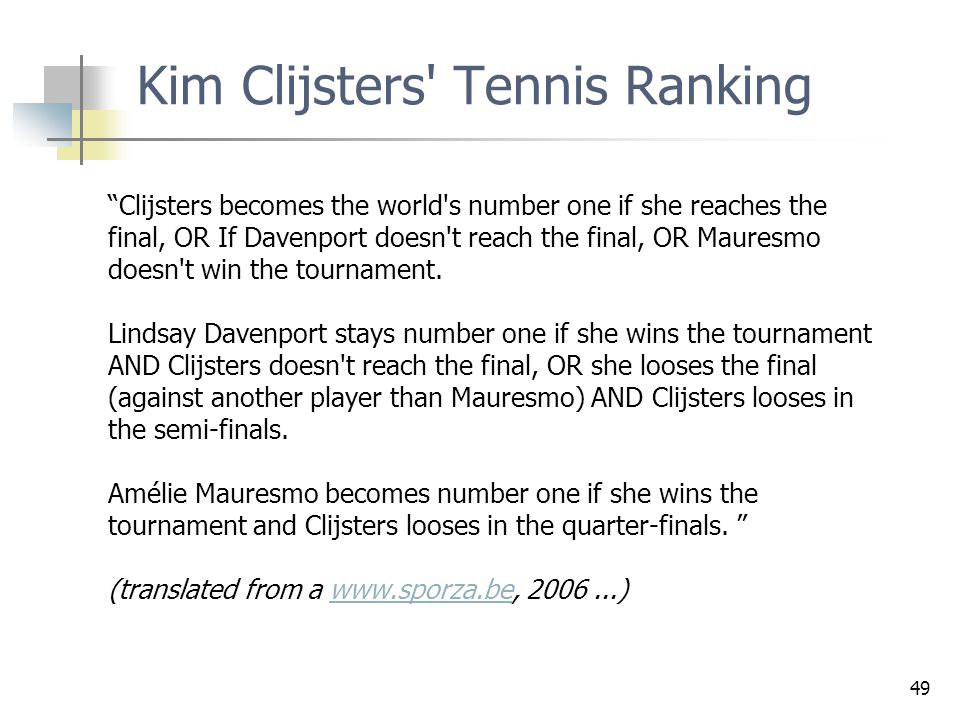 "49 Kim Clijsters' Tennis Ranking ""Clijsters becomes the world's number one if she reaches the final, OR If Davenport doesn't reach the final, OR Maure"