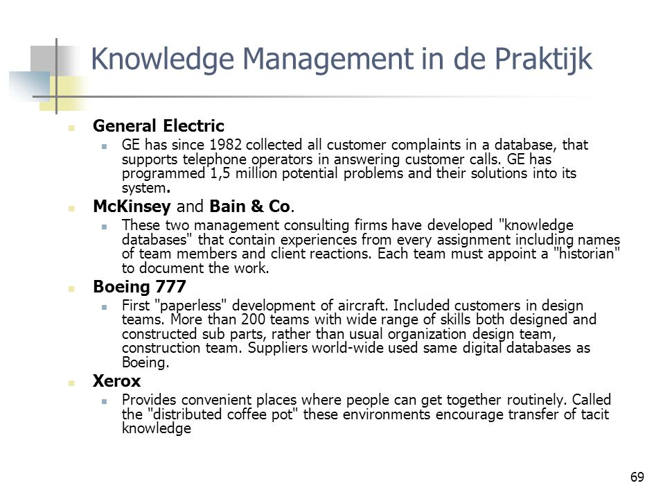 69 Knowledge Management in de Praktijk General Electric GE has since 1982 collected all customer complaints in a database, that supports telephone ope