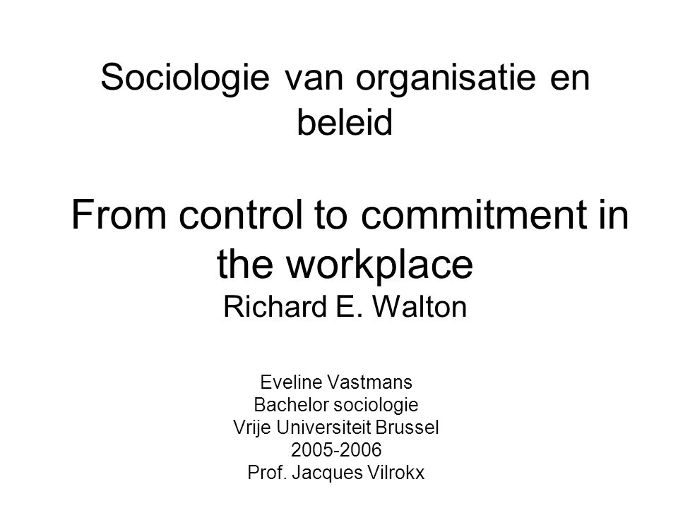Sociologie van organisatie en beleid From control to commitment in the workplace Richard E.
