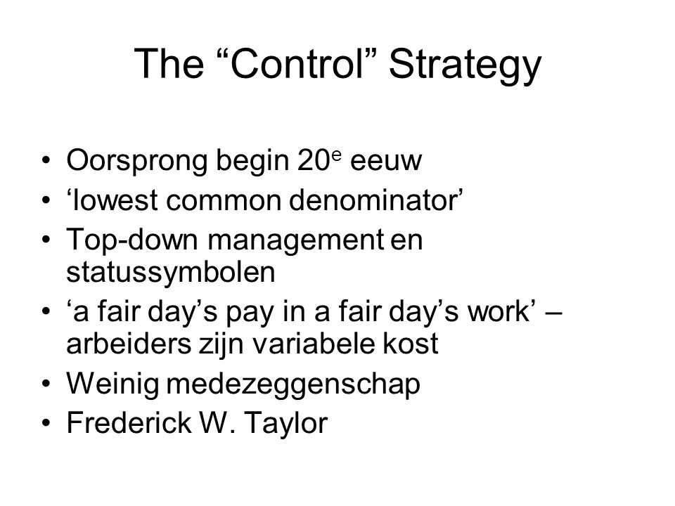 The Control Strategy Oorsprong begin 20 e eeuw 'lowest common denominator' Top-down management en statussymbolen 'a fair day's pay in a fair day's work' – arbeiders zijn variabele kost Weinig medezeggenschap Frederick W.