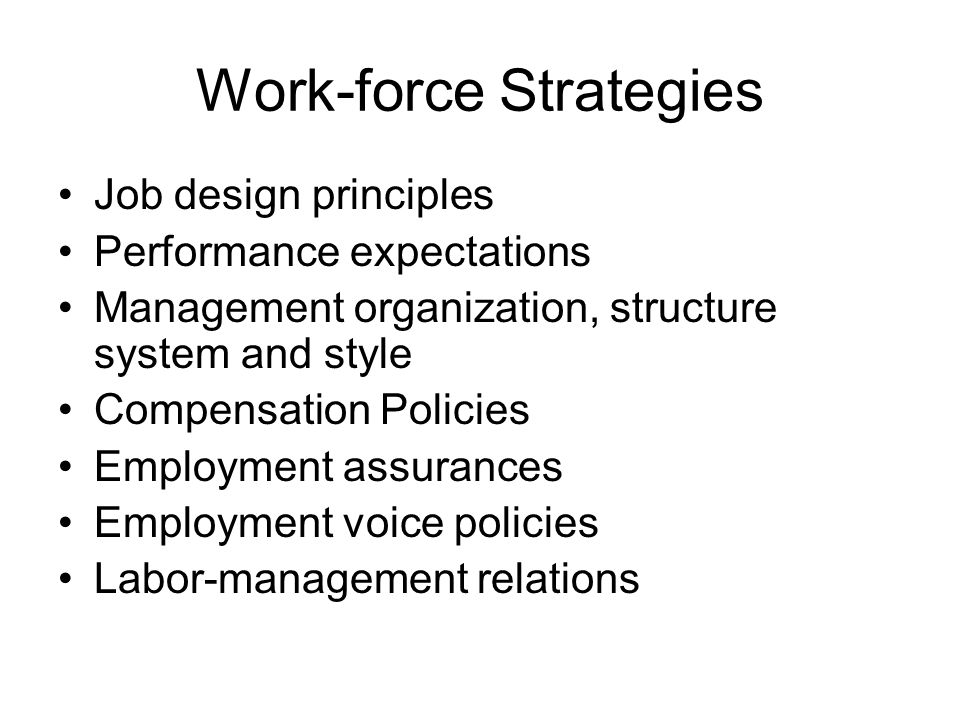 Work-force Strategies Job design principles Performance expectations Management organization, structure system and style Compensation Policies Employment assurances Employment voice policies Labor-management relations