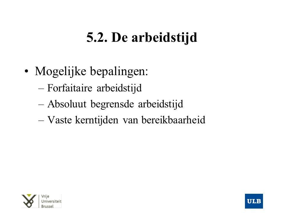 5.2. De arbeidstijd Mogelijke bepalingen: –Forfaitaire arbeidstijd –Absoluut begrensde arbeidstijd –Vaste kerntijden van bereikbaarheid