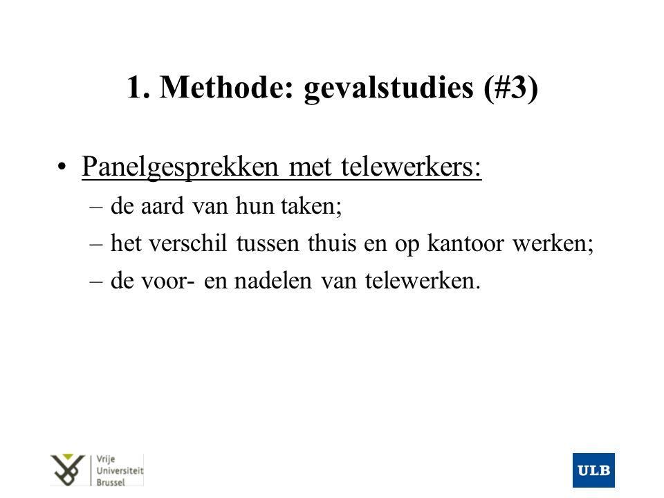 1. Methode: gevalstudies (#3) Panelgesprekken met telewerkers: –de aard van hun taken; –het verschil tussen thuis en op kantoor werken; –de voor- en n