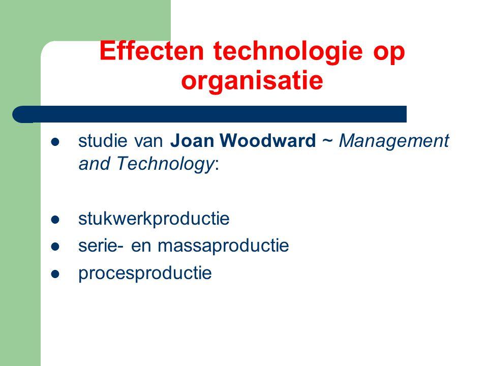 Effecten technologie op organisatie studie van Joan Woodward ~ Management and Technology: stukwerkproductie serie- en massaproductie procesproductie