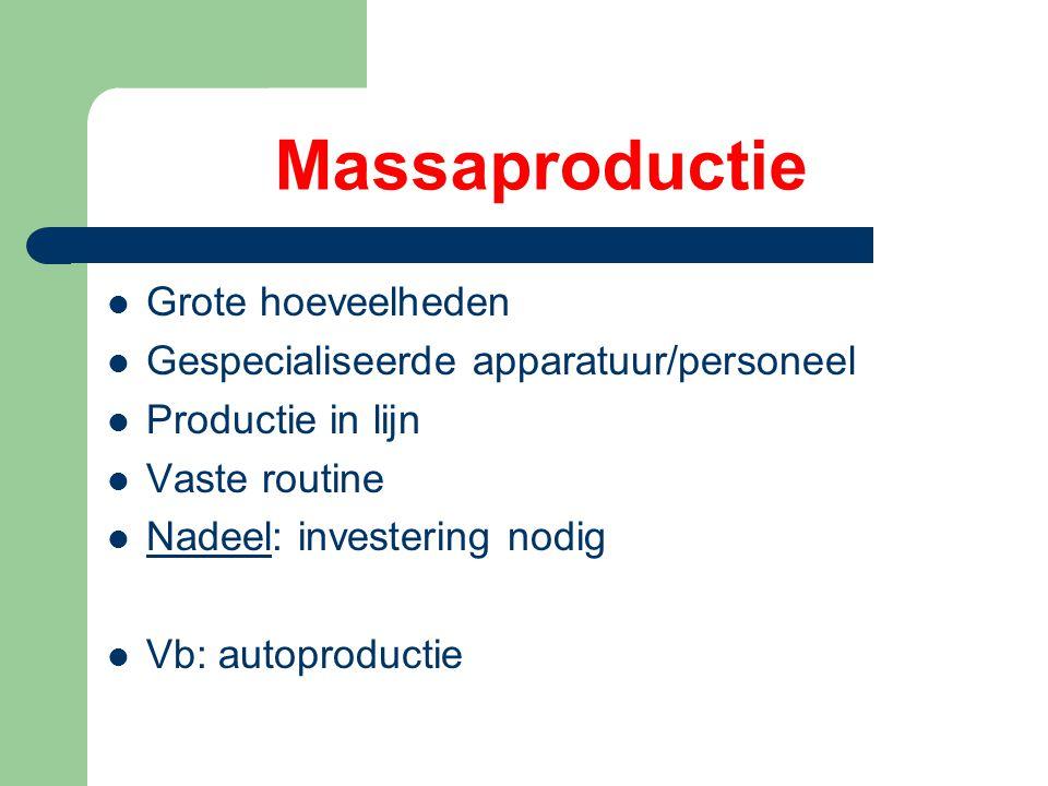 Massaproductie Grote hoeveelheden Gespecialiseerde apparatuur/personeel Productie in lijn Vaste routine Nadeel: investering nodig Vb: autoproductie