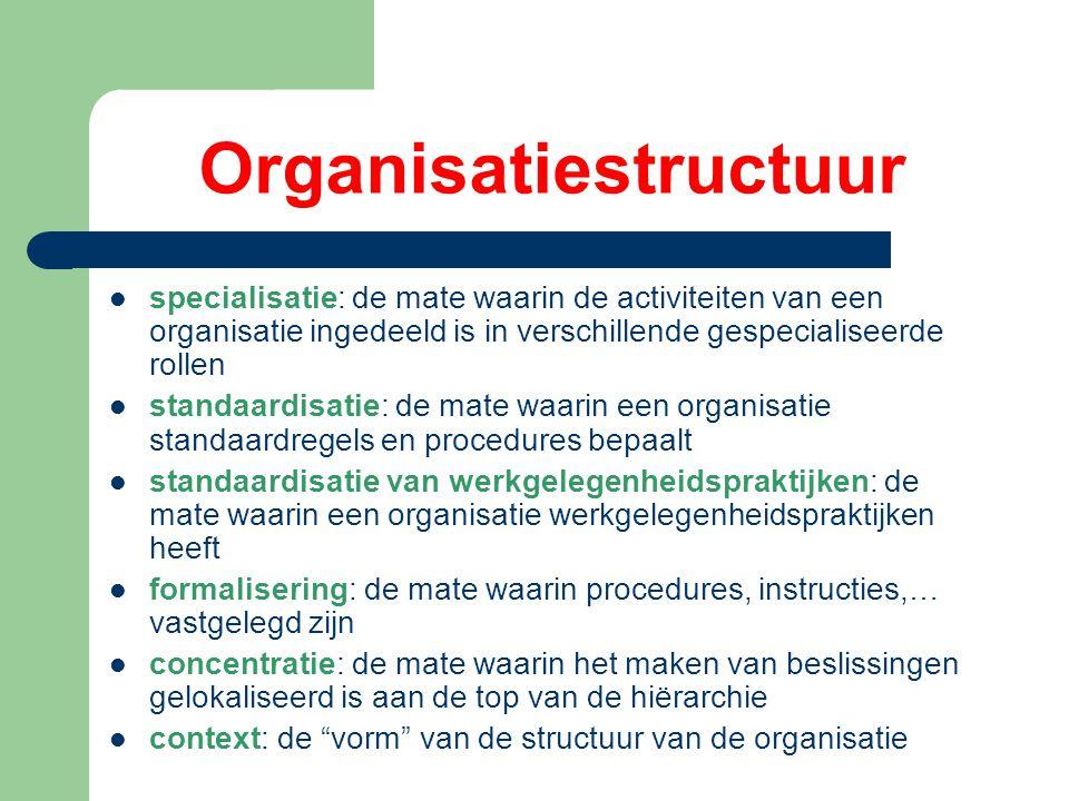 Organisatiestructuur specialisatie: de mate waarin de activiteiten van een organisatie ingedeeld is in verschillende gespecialiseerde rollen standaardisatie: de mate waarin een organisatie standaardregels en procedures bepaalt standaardisatie van werkgelegenheidspraktijken: de mate waarin een organisatie werkgelegenheidspraktijken heeft formalisering: de mate waarin procedures, instructies,… vastgelegd zijn concentratie: de mate waarin het maken van beslissingen gelokaliseerd is aan de top van de hiërarchie context: de vorm van de structuur van de organisatie
