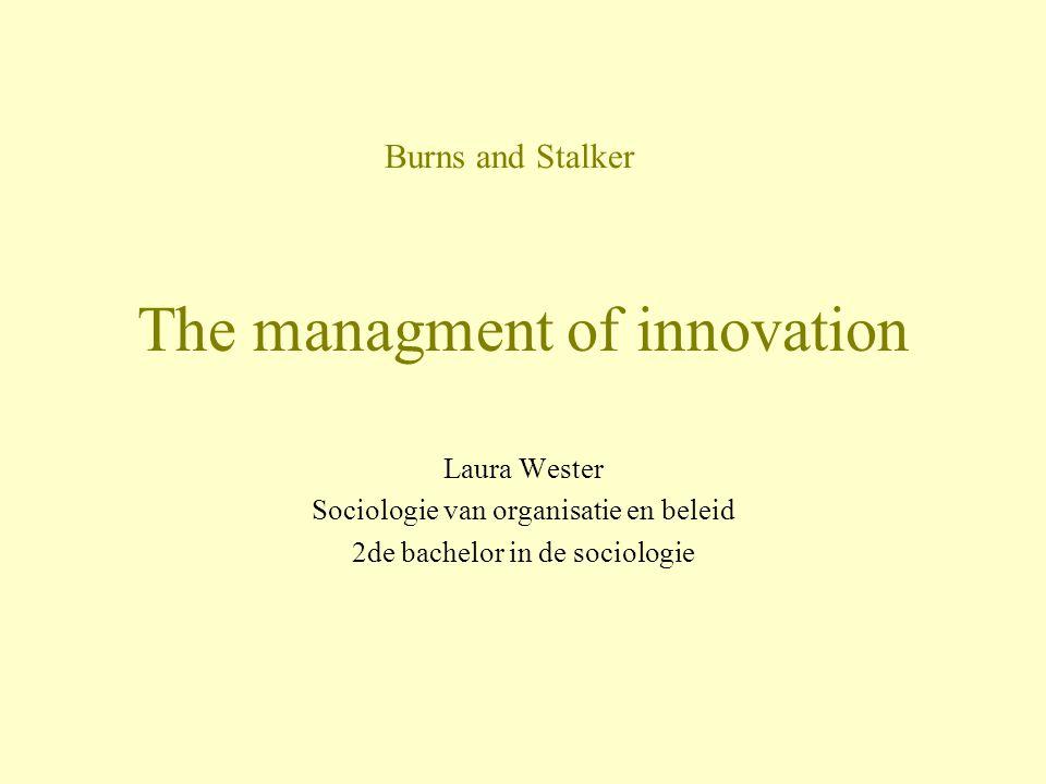 The managment of innovation Laura Wester Sociologie van organisatie en beleid 2de bachelor in de sociologie Burns and Stalker