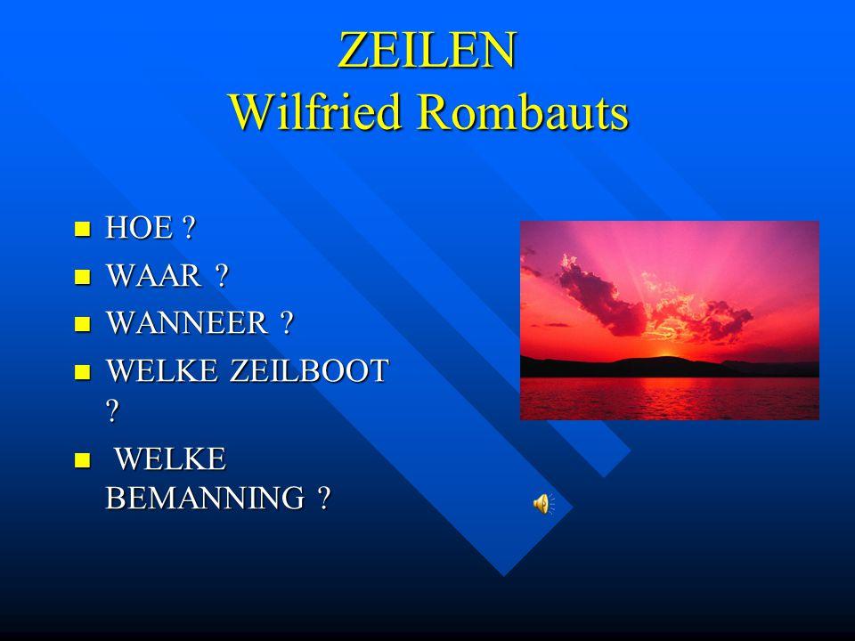 ZEILEN Wilfried Rombauts HOE ? HOE ? WAAR ? WAAR ? WANNEER ? WANNEER ? WELKE ZEILBOOT ? WELKE ZEILBOOT ? WELKE BEMANNING ? WELKE BEMANNING ?